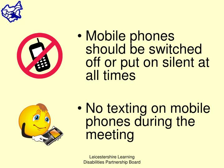 Mobile phones should be switched off or put on silent at all times