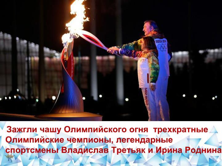 Зажгли чашу Олимпийского огня  трехкратные Олимпийские чемпионы, легендарные спортсмены Владислав Третьяк и Ирина Роднина.