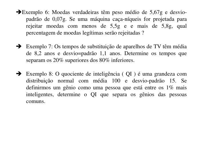Exemplo 6: Moedas verdadeiras têm peso médio de 5,67g e desvio-padrão de 0,07g. Se uma máquina caça-níqueis for projetada para rejeitar moedas com menos de 5,5g e e mais de 5,8g, qual percentagem de moedas legítimas serão rejeitadas ?