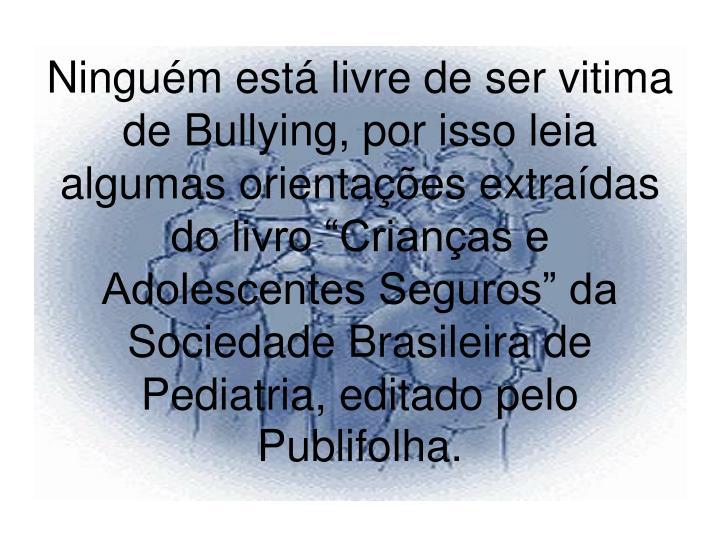 """Ninguém está livre de ser vitima de Bullying, por isso leia algumas orientações extraídas do livro """"Crianças e Adolescentes Seguros"""" da Sociedade Brasileira de Pediatria, editado pelo Publifolha."""