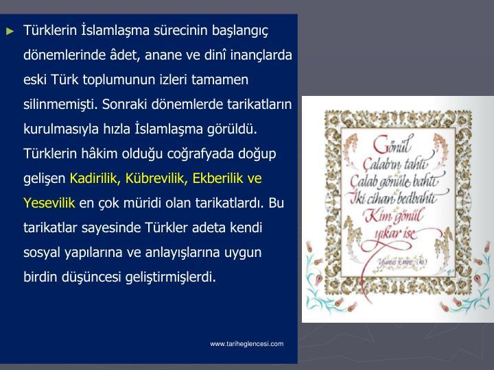 Türklerin İslamlaşma sürecinin başlangıç dönemlerinde âdet, anane ve dinî inançlarda eski Türk toplumunun izleri tamamen silinmemişti. Sonraki dönemlerde tarikatların kurulmasıyla hızla İslamlaşma görüldü. Türklerin hâkim olduğu coğrafyada doğup gelişen