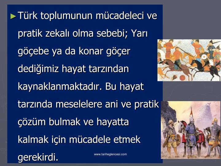 Türk toplumunun mücadeleci ve pratik zekalı olma sebebi; Yarı göçebe ya da konar göçer dediğimiz hayat tarzından kaynaklanmaktadır. Bu hayat tarzında meselelere ani ve pratik çözüm bulmak ve hayatta kalmak için mücadele etmek gerekirdi.