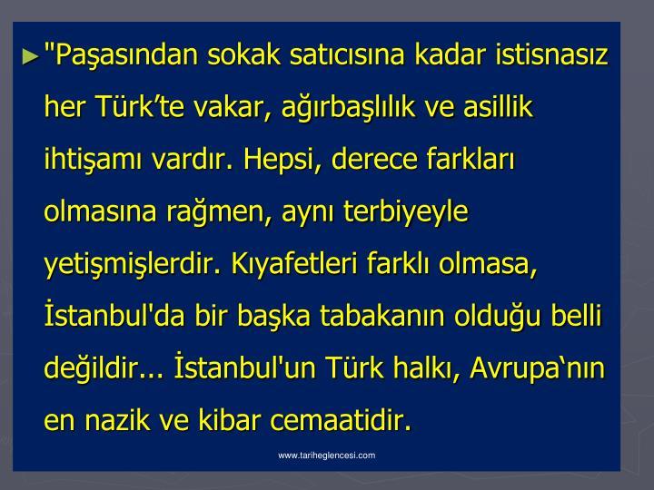 """""""Paşasından sokak satıcısına kadar istisnasız her Türk'te vakar, ağırbaşlılık ve asillik ihtişamı vardır. Hepsi, derece farkları olmasına rağmen, aynı terbiyeyle yetişmişlerdir. Kıyafetleri farklı olmasa, İstanbul'da bir başka tabakanın olduğu belli değildir... İstanbul'un Türk halkı, Avrupa'nın en nazik ve kibar cemaatidir."""