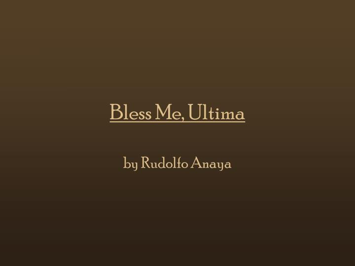 bless me, ultima by rudolfo anaya essay The book, bless me, ultima, by rudolfo anaya, has been described as part of the magical realism genre in literature in magical realism, the writer confronts reality, and tries to untangle it, to discover what is mysterious in things, in life, and human acts.