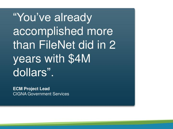 """You've already accomplished more than FileNet did in 2 years with $4M dollars""."