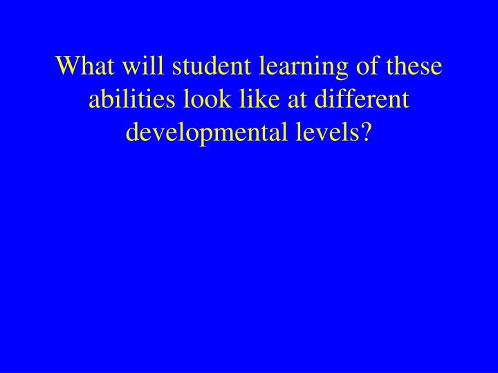 What will student learning of these abilities look like at different developmental levels?