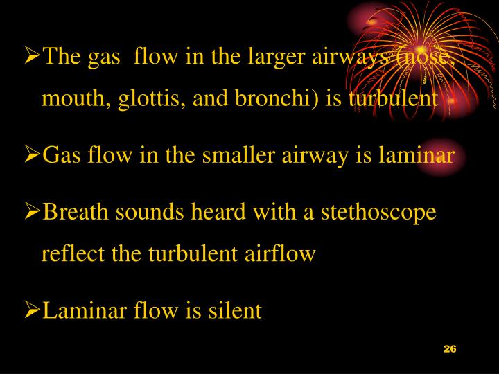 The gas  flow in the larger airways (nose, mouth, glottis, and bronchi) is turbulent