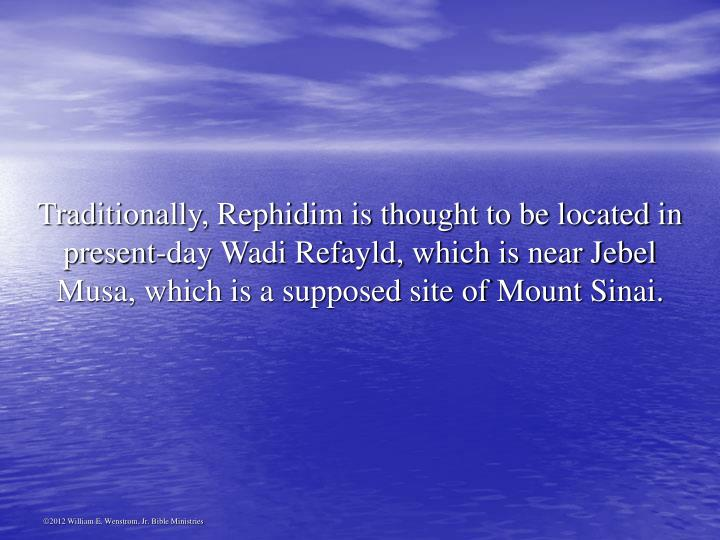 Traditionally, Rephidim is thought to be located in present-day Wadi Refayld, which is near Jebel Musa, which is a supposed site of Mount Sinai.