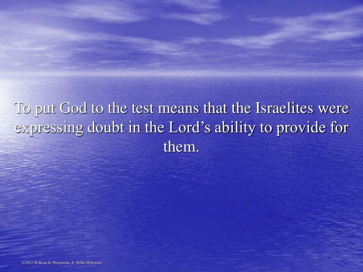 To put God to the test means that the Israelites were expressing doubt in the Lord's ability to provide for them.