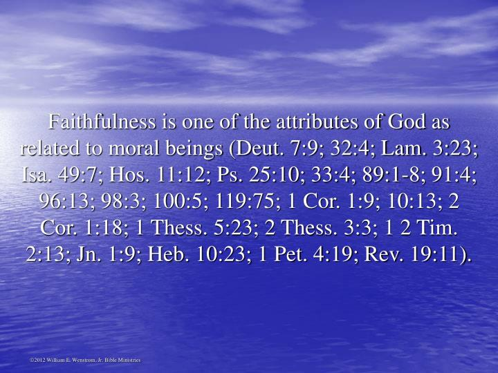 Faithfulness is one of the attributes of God as related to moral beings (Deut. 7:9; 32:4; Lam. 3:23; Isa. 49:7; Hos. 11:12; Ps. 25:10; 33:4; 89:1-8; 91:4; 96:13; 98:3; 100:5; 119:75; 1 Cor. 1:9; 10:13; 2 Cor. 1:18; 1 Thess. 5:23; 2 Thess. 3:3; 1 2 Tim. 2:13; Jn. 1:9; Heb. 10:23; 1 Pet. 4:19; Rev. 19:11).