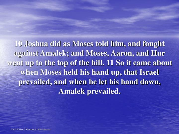 10 Joshua did as Moses told him, and fought against Amalek; and Moses, Aaron, and Hur went up to the top of the hill. 11 So it came about when Moses held his hand up, that Israel prevailed, and when he let his hand down, Amalek prevailed.