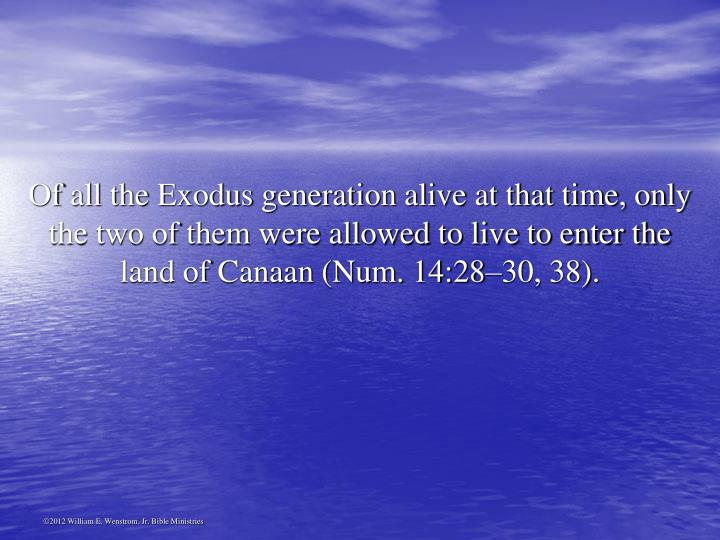 Of all the Exodus generation alive at that time, only the two of them were allowed to live to enter the land of Canaan (Num. 14:28–30, 38).