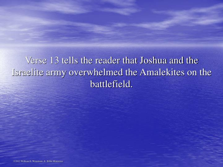 Verse 13 tells the reader that Joshua and the Israelite army overwhelmed the Amalekites on the battlefield.