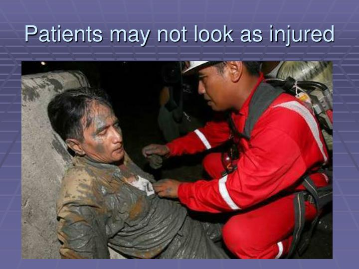 Patients may not look as injured