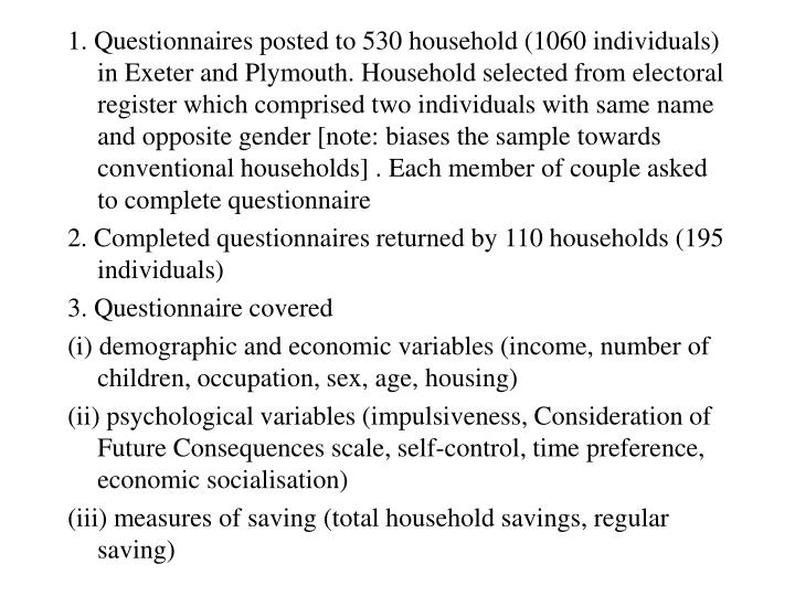 1. Questionnaires posted to 530 household (1060 individuals) in Exeter and Plymouth. Household selected from electoral register which comprised two individuals with same name and opposite gender [note: biases the sample towards conventional households] . Each member of couple asked to complete questionnaire