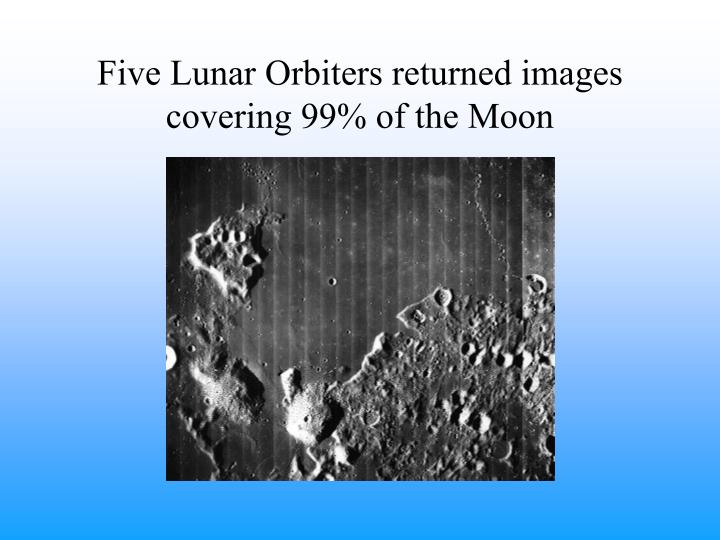 Five Lunar Orbiters returned images covering 99% of the Moon