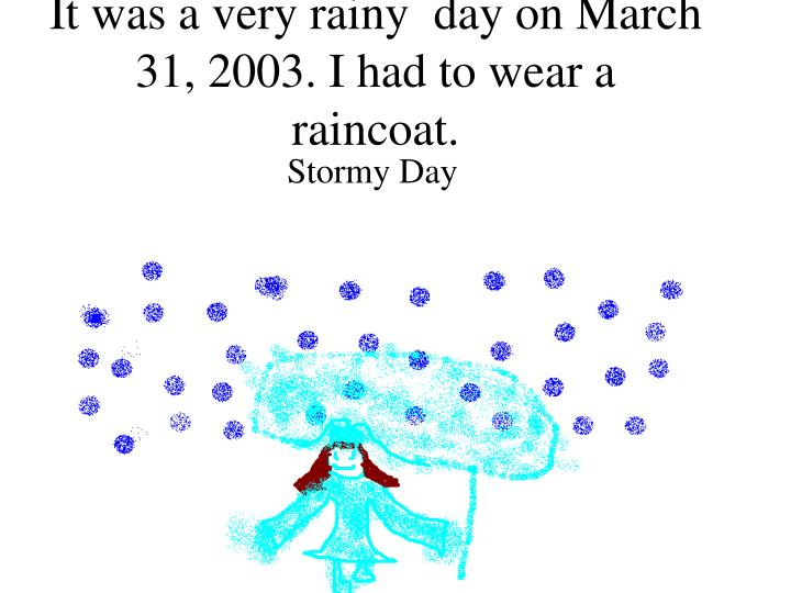 It was a very rainy day on march 31 2003 i had to wear a raincoat