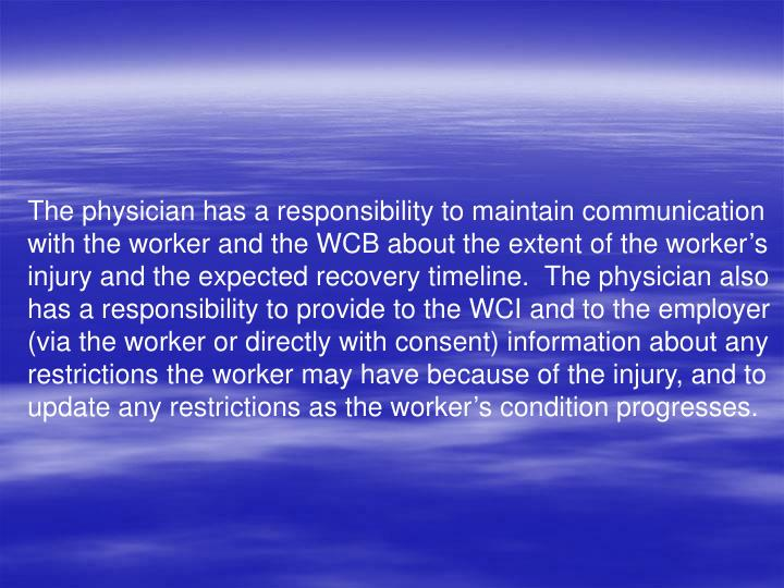 The physician has a responsibility to maintain communication with the worker and the WCB about the extent of the worker's injury and the expected recovery timeline.  The physician also has a responsibility to provide to the WCI and to the employer (via the worker or directly with consent) information about any restrictions the worker may have because of the injury, and to update any restrictions as the worker's condition progresses.