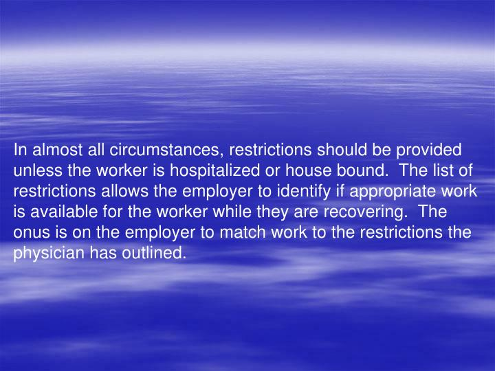 In almost all circumstances, restrictions should be provided unless the worker is hospitalized or house bound.  The list of restrictions allows the employer to identify if appropriate work is available for the worker while they are recovering.  The onus is on the employer to match work to the restrictions the physician has outlined.