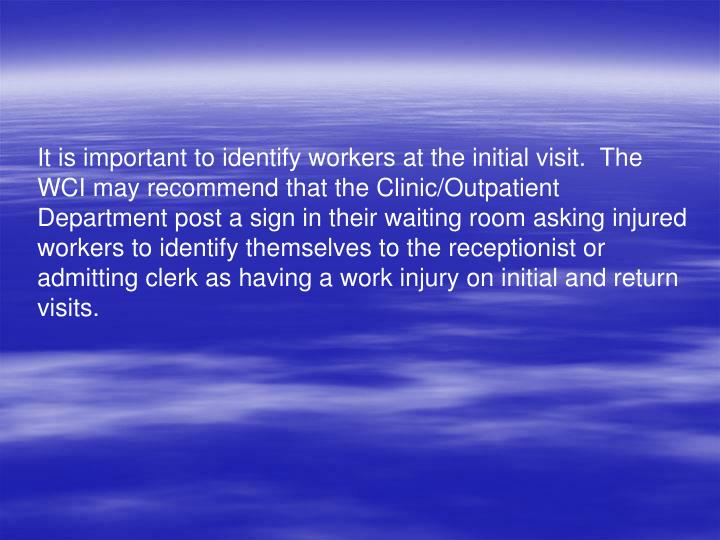 It is important to identify workers at the initial visit.  The WCI may recommend that the Clinic/Outpatient Department post a sign in their waiting room asking injured workers to identify themselves to the receptionist or admitting clerk as having a work injury on initial and return visits.