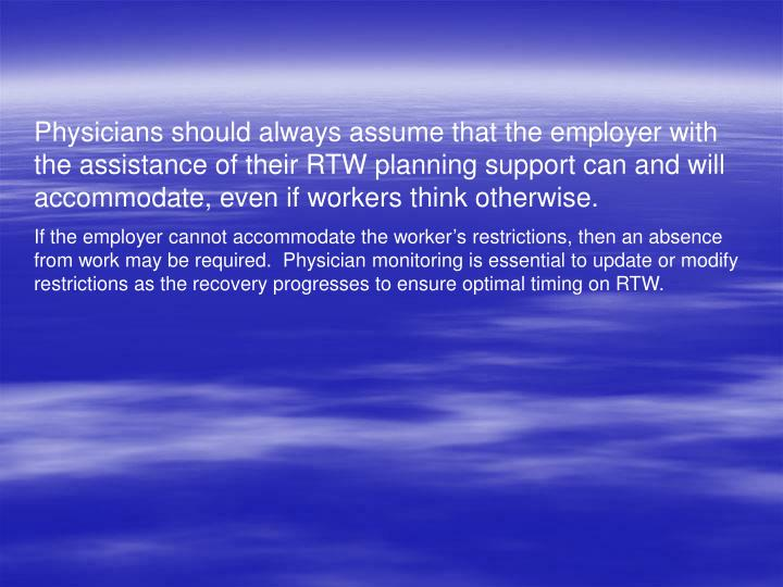 Physicians should always assume that the employer with the assistance of their RTW planning support can and will accommodate, even if workers think otherwise.