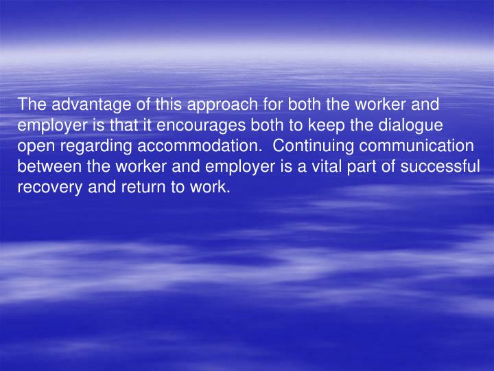 The advantage of this approach for both the worker and employer is that it encourages both to keep the dialogue open regarding accommodation.  Continuing communication between the worker and employer is a vital part of successful recovery and return to work.