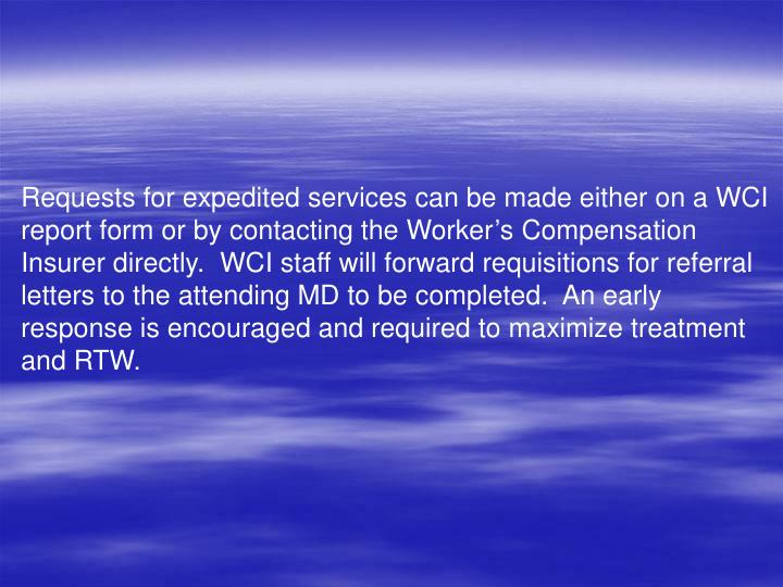 Requests for expedited services can be made either on a WCI report form or by contacting the Worker's Compensation Insurer directly.  WCI staff will forward requisitions for referral letters to the attending MD to be completed.  An early response is encouraged and required to maximize treatment and RTW.