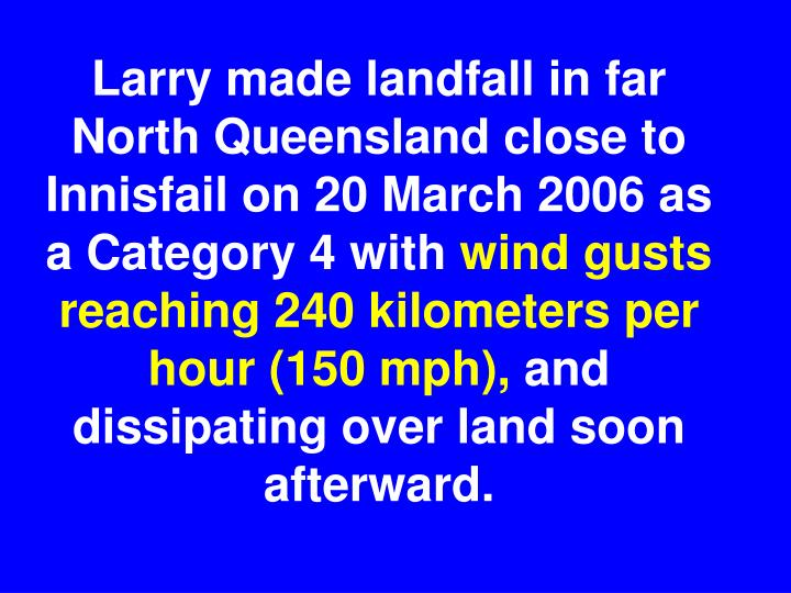 Larry made landfall in far North Queensland close to Innisfail on 20 March 2006 as a Category 4 with