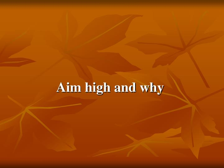 Aim high and why