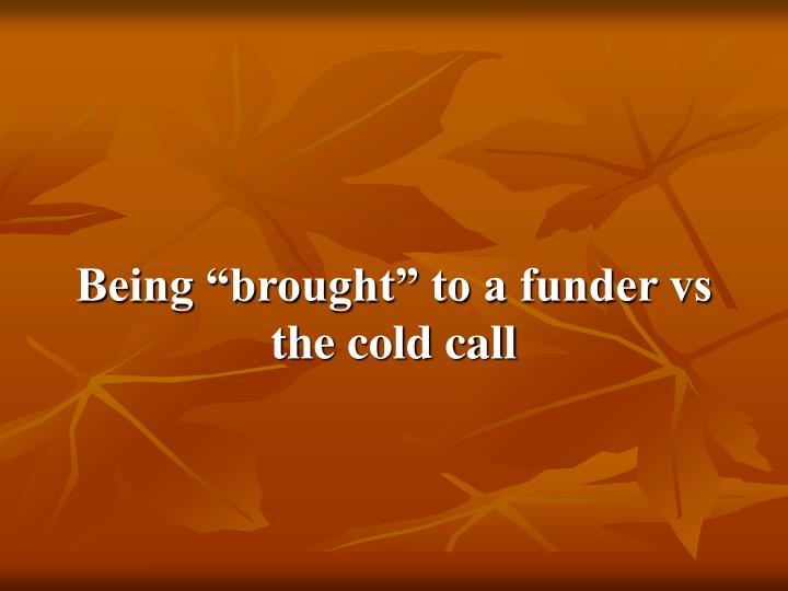 "Being ""brought"" to a funder vs the cold call"