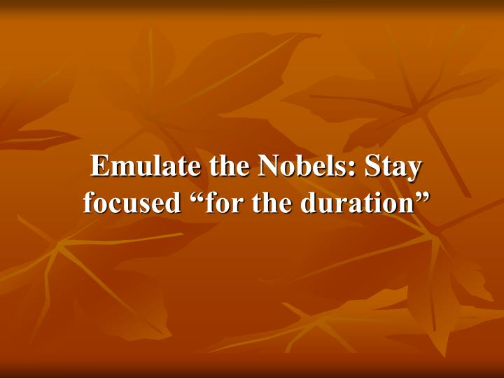 "Emulate the Nobels: Stay focused ""for the duration"""
