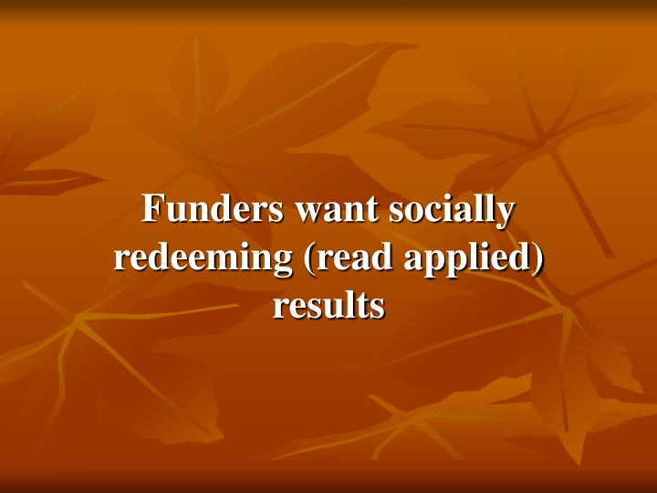 Funders want socially redeeming (read applied) results