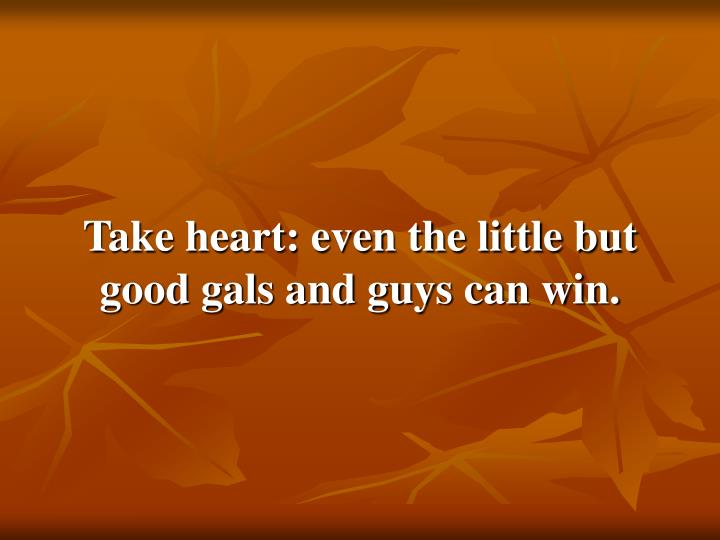 Take heart: even the little but good gals and guys can win.