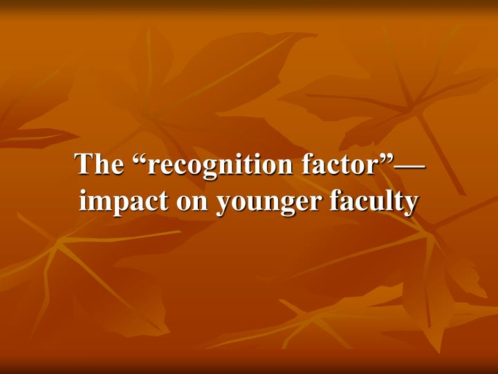 "The ""recognition factor""—impact on younger faculty"