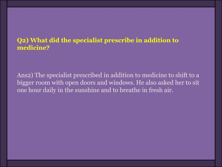 Q2) What did the specialist prescribe in addition to medicine?
