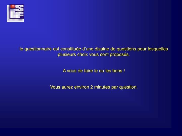 le questionnaire est constituée d'une dizaine de questions pour lesquelles plusieurs choix vous sont proposés.