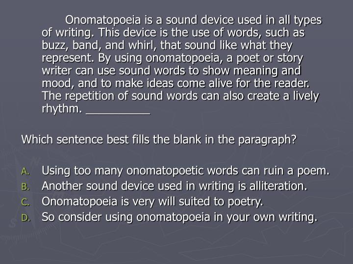 Onomatopoeia is a sound device used in all types of writing. This device is the use of words, such as buzz, band, and whirl, that sound like what they represent. By using onomatopoeia, a poet or story writer can use sound words to show meaning and mood, and to make ideas come alive for the reader. The repetition of sound words can also create a lively rhythm. __________