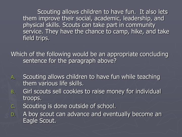 Scouting allows children to have fun.  It also lets them improve their social, academic, leadership, and physical skills. Scouts can take part in community service. They have the chance to camp, hike, and take field trips.