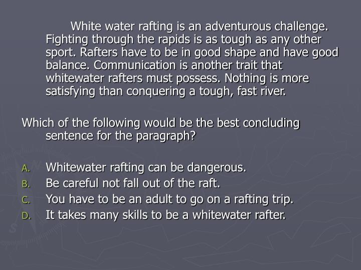 White water rafting is an adventurous challenge. Fighting through the rapids is as tough as any other sport. Rafters have to be in good shape and have good balance. Communication is another trait that whitewater rafters must possess. Nothing is more satisfying than conquering a tough, fast river.