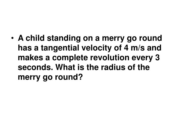 A child standing on a merry go round has a tangential velocity of 4 m/s and makes a complete revolution every 3 seconds. What is the radius of the merry go round?