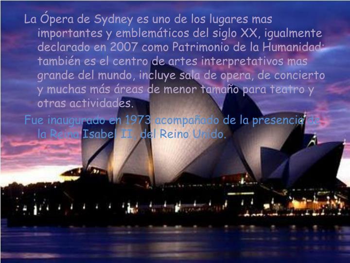La Ópera de Sydney es uno de los lugares mas importantes y emblemáticos del siglo XX, igualmente declarado en 2007 como Patrimonio de la Humanidad; también es el centro de artes interpretativos mas grande del mundo, incluye sala de opera, de concierto y muchas más áreas de menor tamaño para teatro y otras actividades.