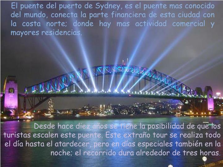 El puente del puerto de Sydney, es el puente mas conocido del mundo, conecta la parte financiera de esta ciudad con la costa norte; donde hay mas actividad comercial y mayores residencias.