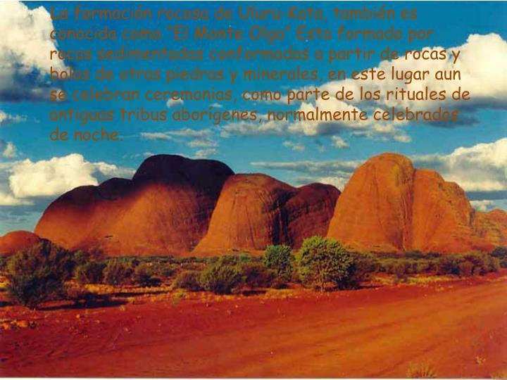 """La formación rocosa de Uluru-Kata, también es conocida como """"El Monte Olga"""" Esta formado por rocas sedimentadas conformadas a partir de rocas y bolos de otras piedras y minerales, en este lugar aun se celebran ceremonias, como parte de los rituales de antiguas tribus aborígenes, normalmente celebrados de noche."""