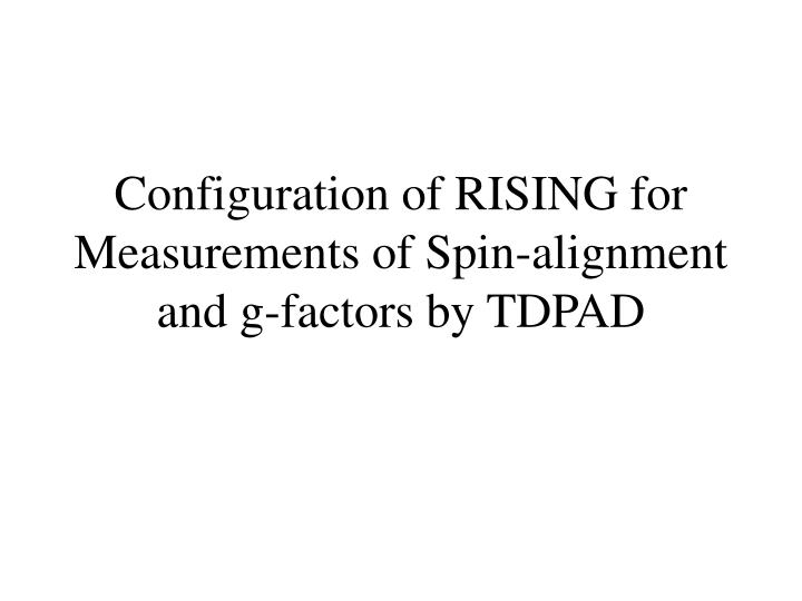 configuration of rising for measurements of spin alignment and g factors by tdpad n.