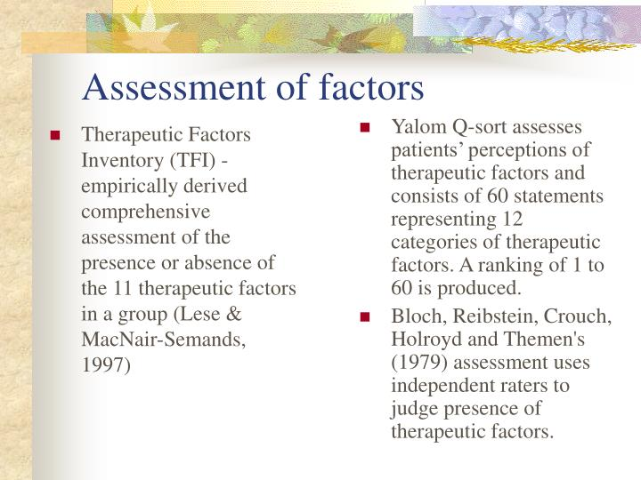 Therapeutic Factors Inventory (TFI) - empirically derived comprehensive assessment of the presence or absence of the 11 therapeutic factors in a group (Lese & MacNair-Semands, 1997)