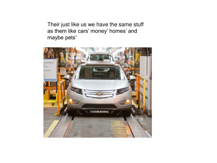 Their just like us we have the same stuff as them like cars' money' homes' and maybe pets'