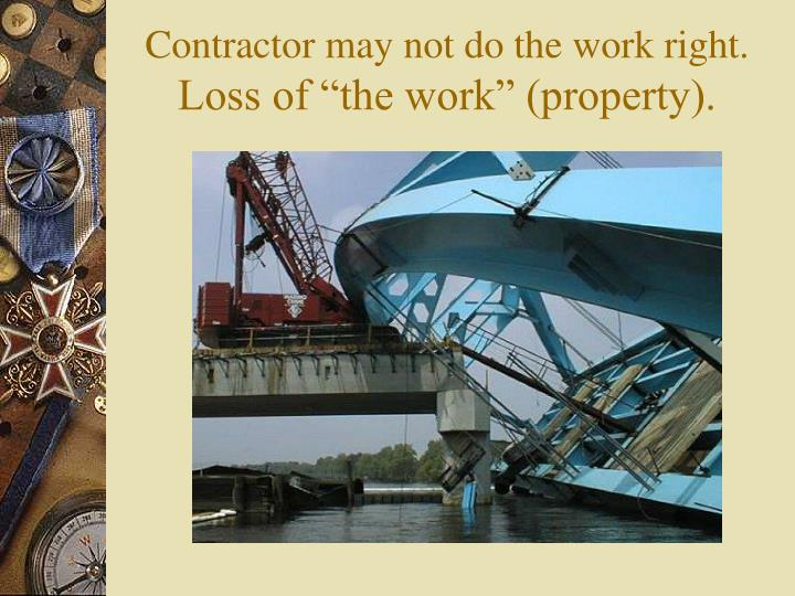 Contractor may not do the work right.