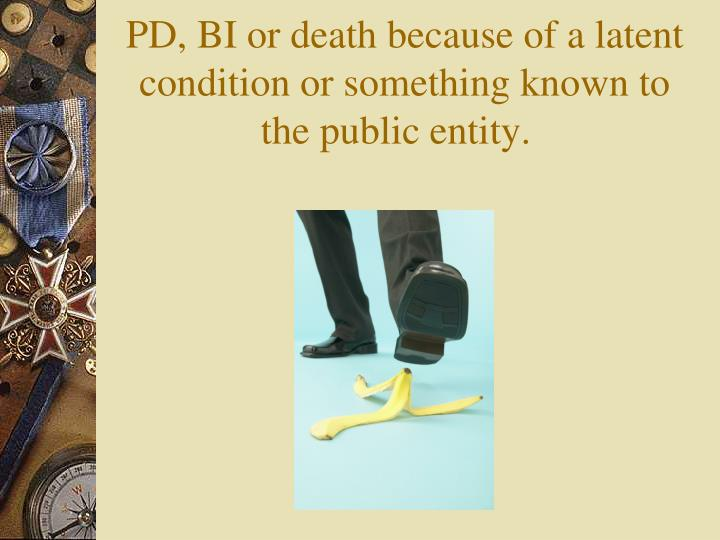 PD, BI or death because of a latent condition or something known to the public entity.