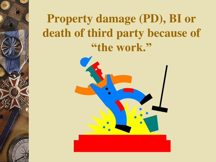 """Property damage (PD), BI or death of third party because of """"the work."""""""