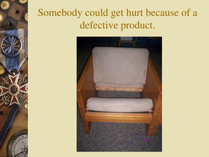 Somebody could get hurt because of a defective product.